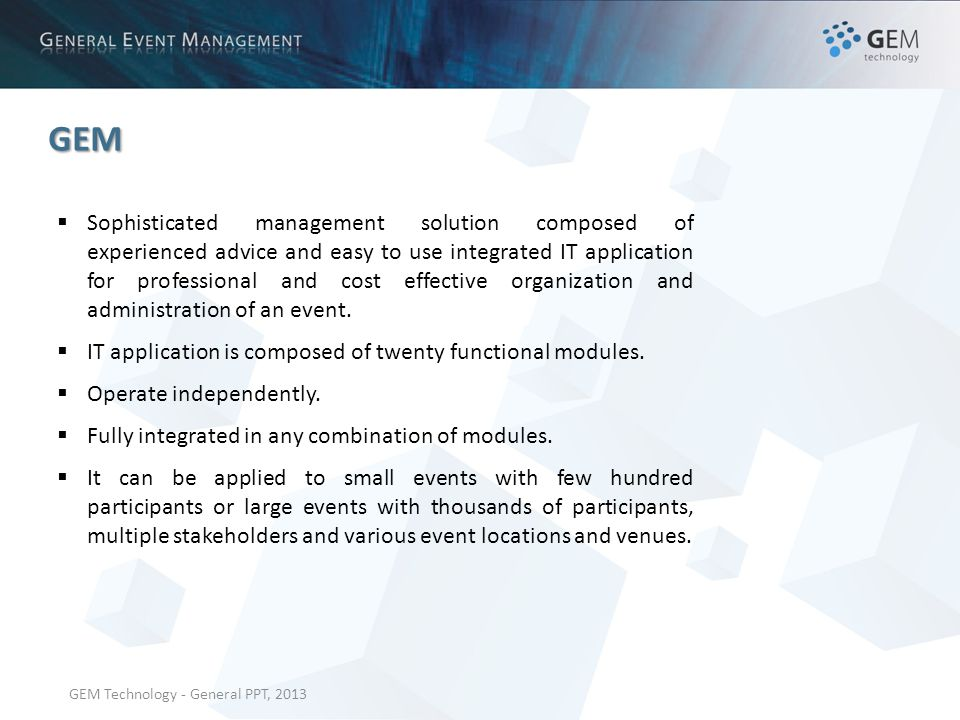 GEM Technology - General PPT, 2013 GEM Sophisticated management solution composed of experienced advice and easy to use integrated IT application for professional and cost effective organization and administration of an event.