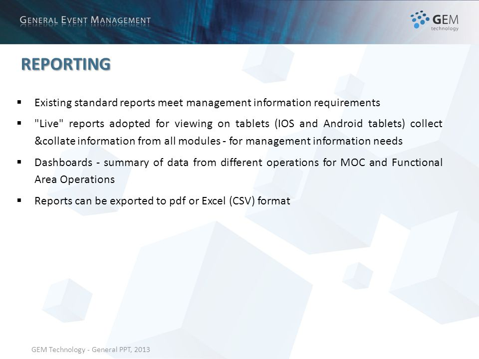 REPORTING Existing standard reports meet management information requirements Live reports adopted for viewing on tablets (IOS and Android tablets) collect &collate information from all modules - for management information needs Dashboards - summary of data from different operations for MOC and Functional Area Operations Reports can be exported to pdf or Excel (CSV) format GEM Technology - General PPT, 2013