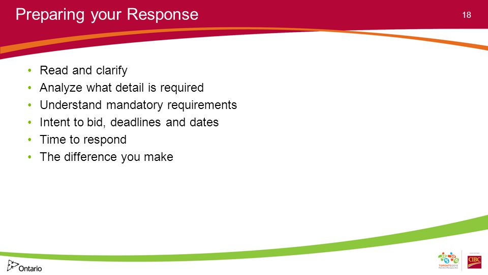 Preparing your Response Read and clarify Analyze what detail is required Understand mandatory requirements Intent to bid, deadlines and dates Time to
