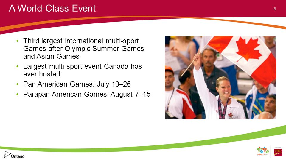 A World-Class Event Third largest international multi-sport Games after Olympic Summer Games and Asian Games Largest multi-sport event Canada has ever hosted Pan American Games: July 10–26 Parapan American Games: August 7–15 4