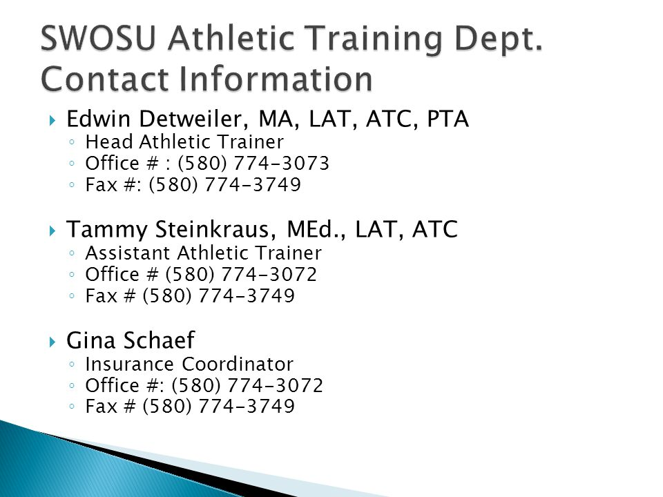 Edwin Detweiler, MA, LAT, ATC, PTA Head Athletic Trainer Office # : (580) Fax #: (580) Tammy Steinkraus, MEd., LAT, ATC Assistant Athletic Trainer Office # (580) Fax # (580) Gina Schaef Insurance Coordinator Office #: (580) Fax # (580)