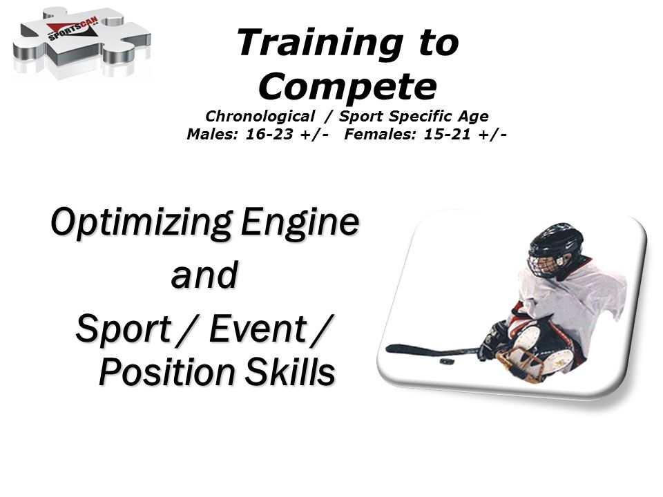 Optimizing Engine and Sport / Event / Position Skills Training to Compete Chronological / Sport Specific Age Males: 16-23 +/- Females: 15-21 +/-