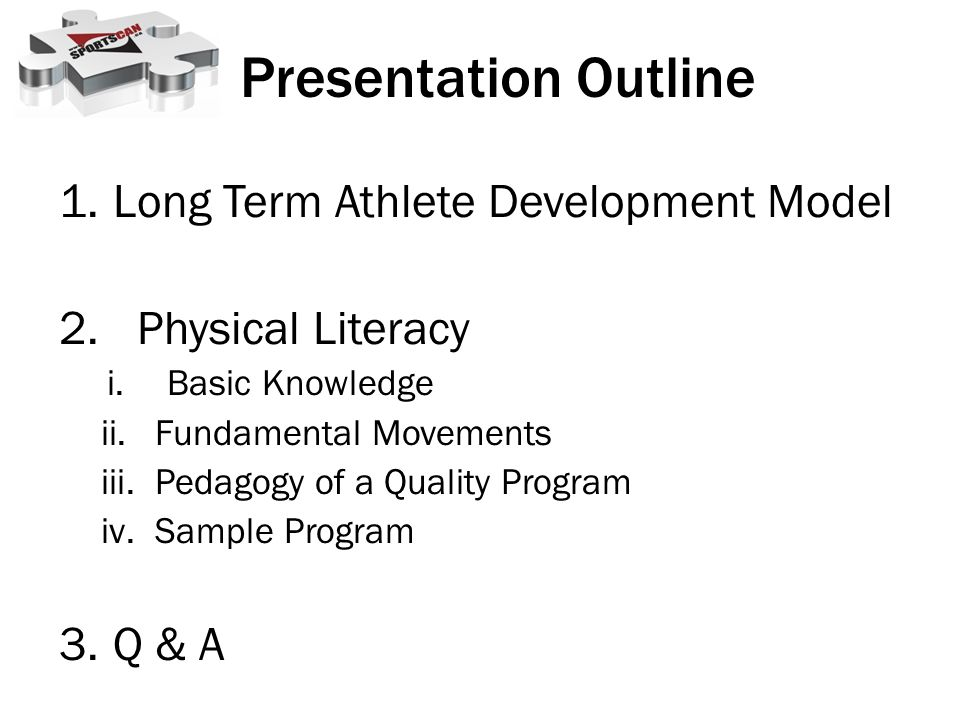 1.Long Term Athlete Development Model 2.Physical Literacy i.Basic Knowledge ii.Fundamental Movements iii.Pedagogy of a Quality Program iv.Sample Program 3.Q & A Presentation Outline