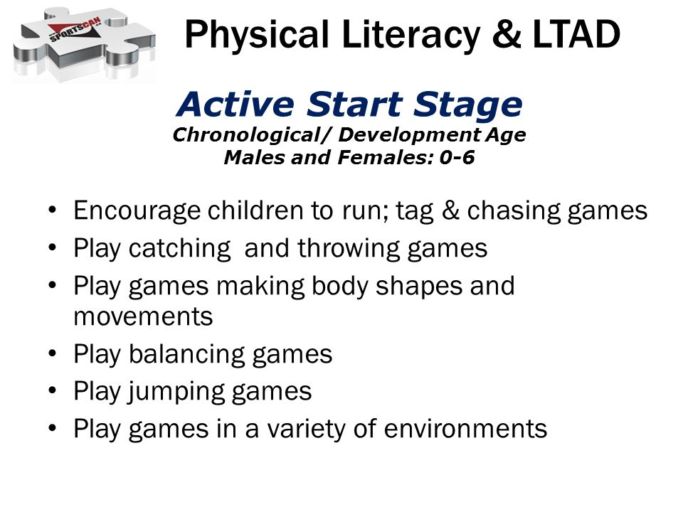Encourage children to run; tag & chasing games Play catching and throwing games Play games making body shapes and movements Play balancing games Play jumping games Play games in a variety of environments Physical Literacy & LTAD Active Start Stage Chronological/ Development Age Males and Females: 0-6