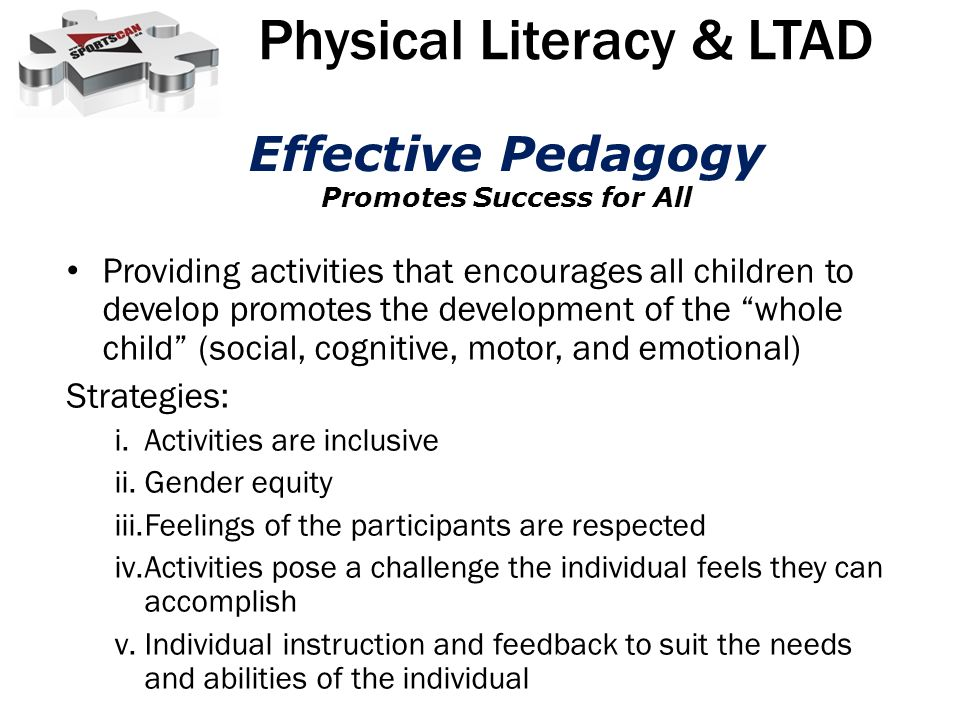 Providing activities that encourages all children to develop promotes the development of the whole child (social, cognitive, motor, and emotional) Strategies: i.Activities are inclusive ii.Gender equity iii.Feelings of the participants are respected iv.Activities pose a challenge the individual feels they can accomplish v.Individual instruction and feedback to suit the needs and abilities of the individual Physical Literacy & LTAD Effective Pedagogy Promotes Success for All