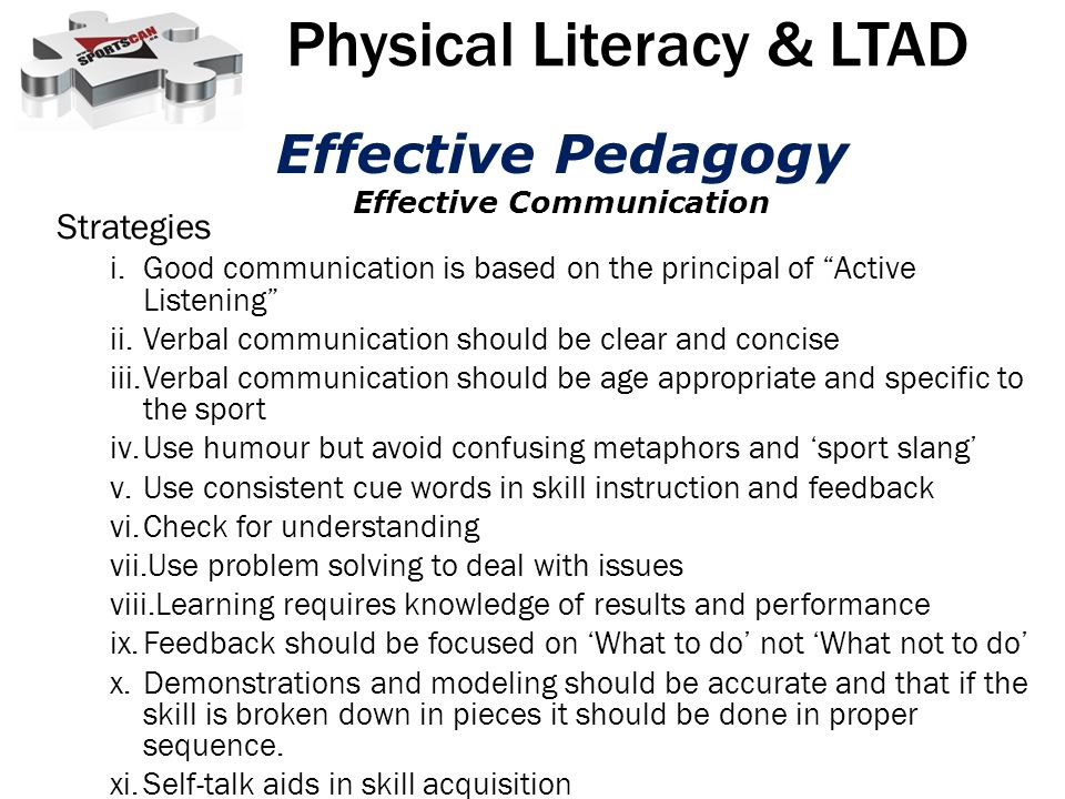 Strategies i.Good communication is based on the principal of Active Listening ii.Verbal communication should be clear and concise iii.Verbal communication should be age appropriate and specific to the sport iv.Use humour but avoid confusing metaphors and sport slang v.Use consistent cue words in skill instruction and feedback vi.Check for understanding vii.Use problem solving to deal with issues viii.Learning requires knowledge of results and performance ix.Feedback should be focused on What to do not What not to do x.Demonstrations and modeling should be accurate and that if the skill is broken down in pieces it should be done in proper sequence.