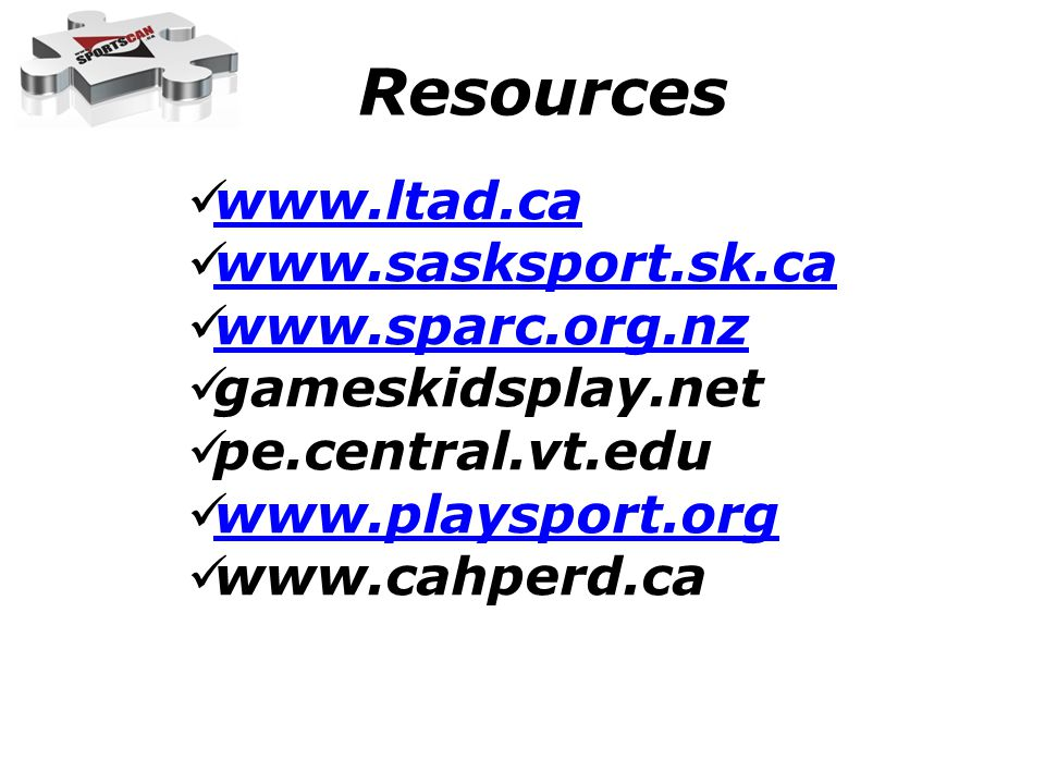 www.ltad.ca www.sasksport.sk.ca www.sparc.org.nz gameskidsplay.net pe.central.vt.edu www.playsport.org www.cahperd.ca Resources
