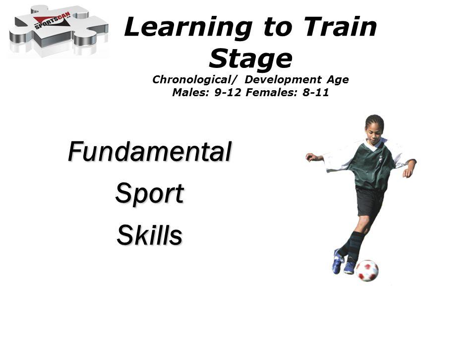 Learning to Train Stage Chronological/ Development Age Males: 9-12 Females: 8-11 FundamentalSportSkills