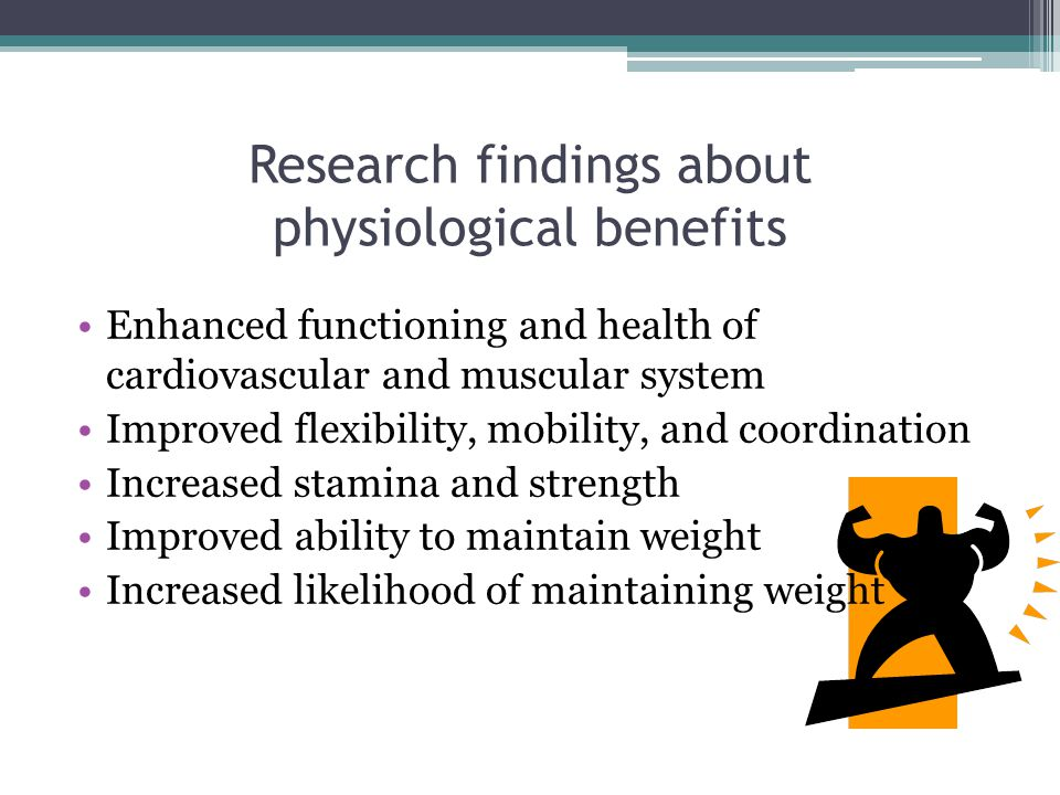 Research findings about physiological benefits Enhanced functioning and health of cardiovascular and muscular system Improved flexibility, mobility, and coordination Increased stamina and strength Improved ability to maintain weight Increased likelihood of maintaining weight