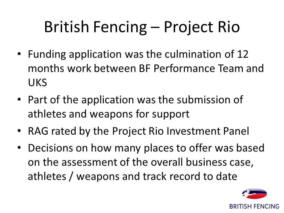 British Fencing – Project Rio Funding application was the culmination of 12 months work between BF Performance Team and UKS Part of the application was the submission of athletes and weapons for support RAG rated by the Project Rio Investment Panel Decisions on how many places to offer was based on the assessment of the overall business case, athletes / weapons and track record to date