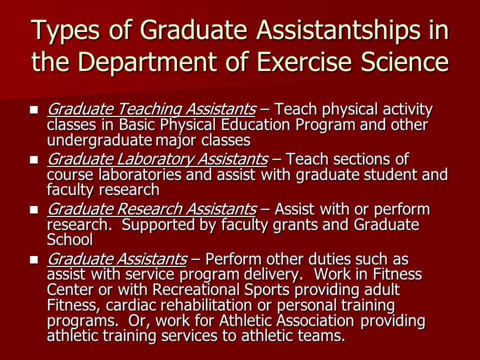 Types of Graduate Assistantships in the Department of Exercise Science Graduate Teaching Assistants – Teach physical activity classes in Basic Physical Education Program and other undergraduate major classes Graduate Teaching Assistants – Teach physical activity classes in Basic Physical Education Program and other undergraduate major classes Graduate Laboratory Assistants – Teach sections of course laboratories and assist with graduate student and faculty research Graduate Laboratory Assistants – Teach sections of course laboratories and assist with graduate student and faculty research Graduate Research Assistants – Assist with or perform research.