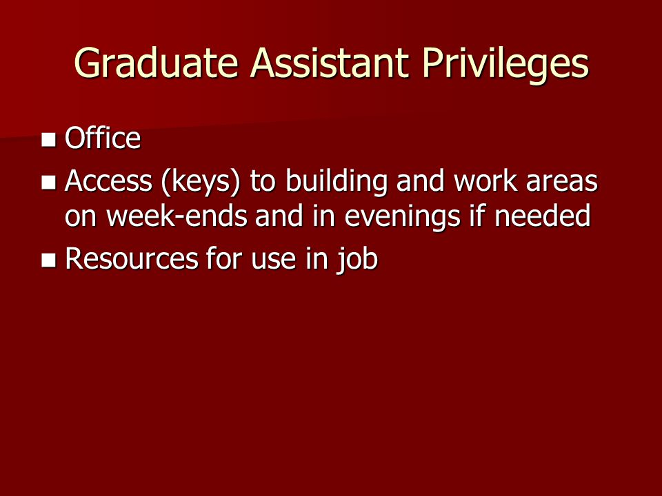 Graduate Assistant Privileges Office Office Access (keys) to building and work areas on week-ends and in evenings if needed Access (keys) to building and work areas on week-ends and in evenings if needed Resources for use in job Resources for use in job