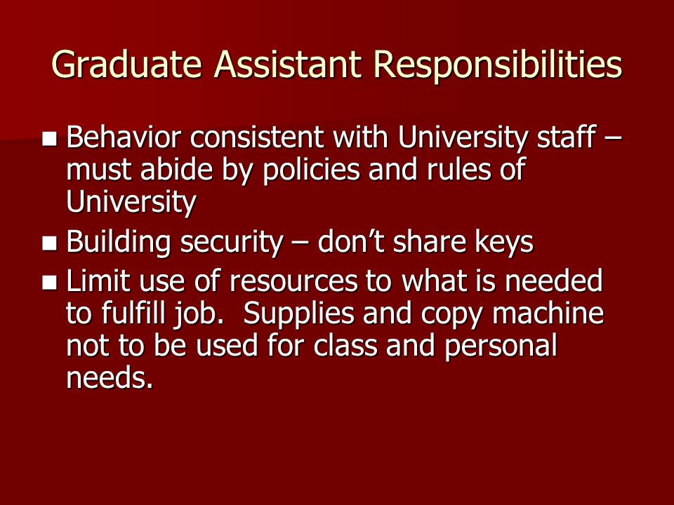 Graduate Assistant Responsibilities Behavior consistent with University staff – must abide by policies and rules of University Behavior consistent with University staff – must abide by policies and rules of University Building security – dont share keys Building security – dont share keys Limit use of resources to what is needed to fulfill job.