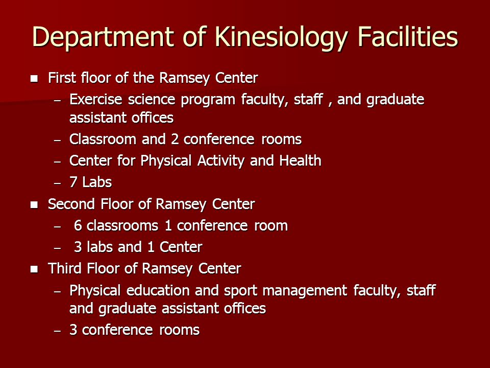 Department of Kinesiology Facilities First floor of the Ramsey Center First floor of the Ramsey Center – Exercise science program faculty, staff, and graduate assistant offices – Classroom and 2 conference rooms – Center for Physical Activity and Health – 7 Labs Second Floor of Ramsey Center Second Floor of Ramsey Center – 6 classrooms 1 conference room – 3 labs and 1 Center Third Floor of Ramsey Center Third Floor of Ramsey Center – Physical education and sport management faculty, staff and graduate assistant offices – 3 conference rooms