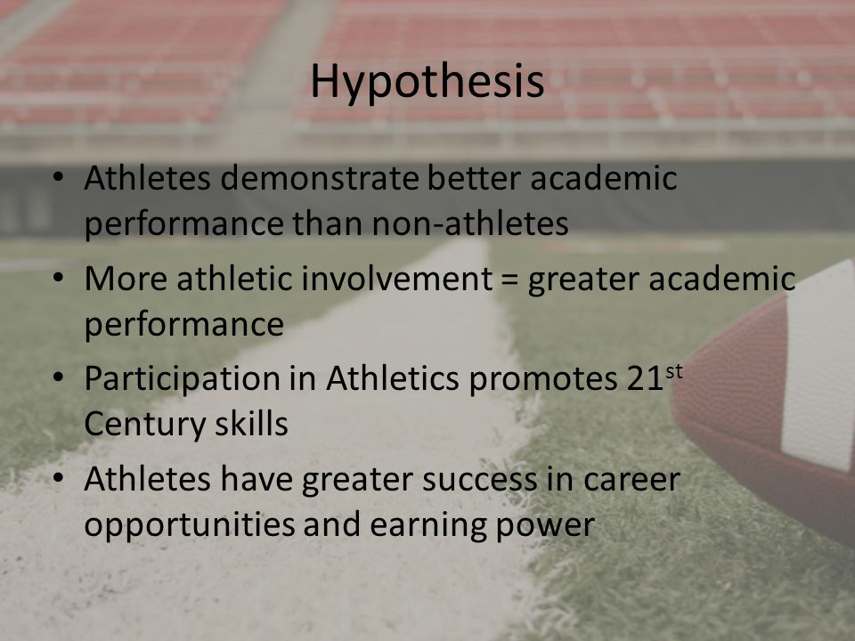 Hypothesis Athletes demonstrate better academic performance than non-athletes More athletic involvement = greater academic performance Participation i