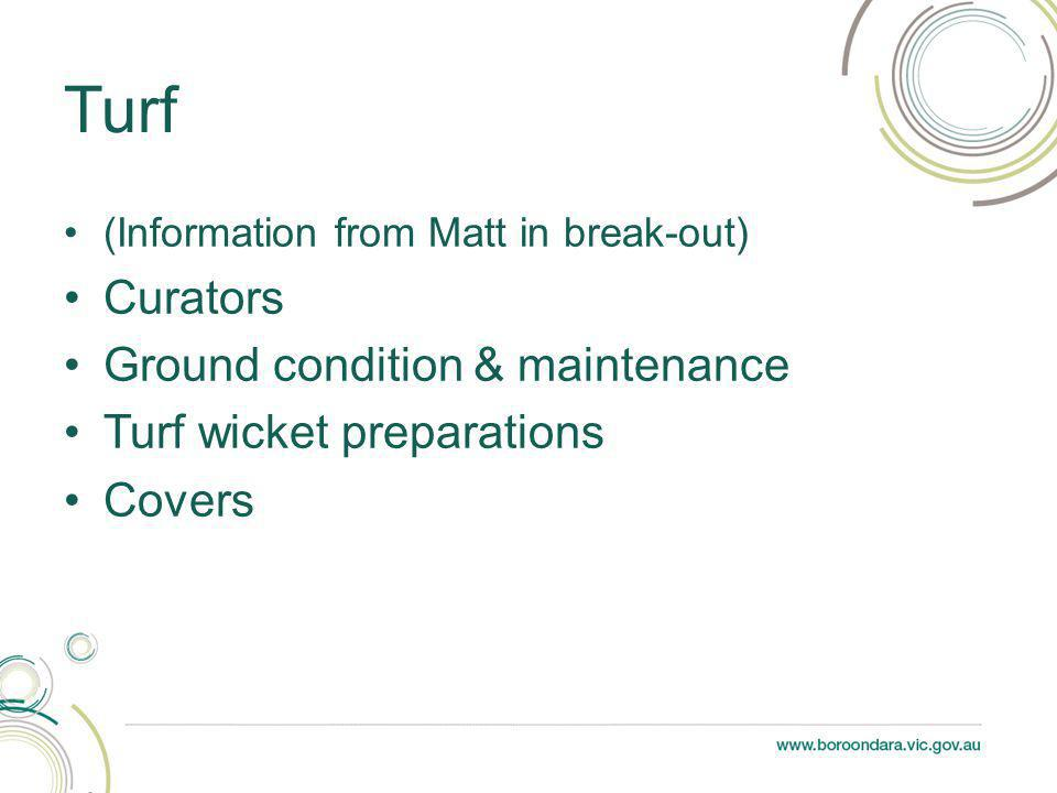 (Information from Matt in break-out) Curators Ground condition & maintenance Turf wicket preparations Covers Turf