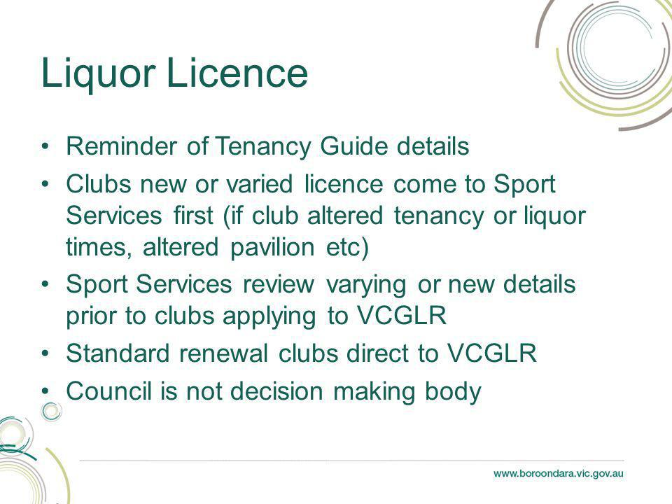 Reminder of Tenancy Guide details Clubs new or varied licence come to Sport Services first (if club altered tenancy or liquor times, altered pavilion