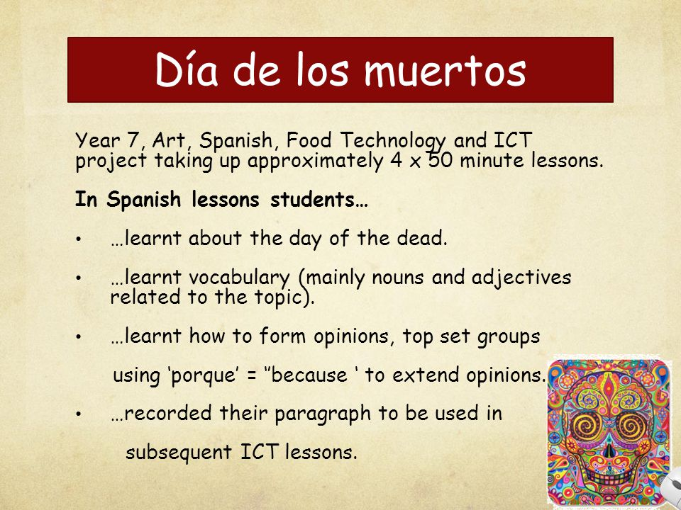 Día de los muertos Year 7, Art, Spanish, Food Technology and ICT project taking up approximately 4 x 50 minute lessons.