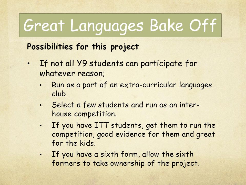 Great Languages Bake Off Possibilities for this project If not all Y9 students can participate for whatever reason; Run as a part of an extra-curricular languages club Select a few students and run as an inter- house competition.
