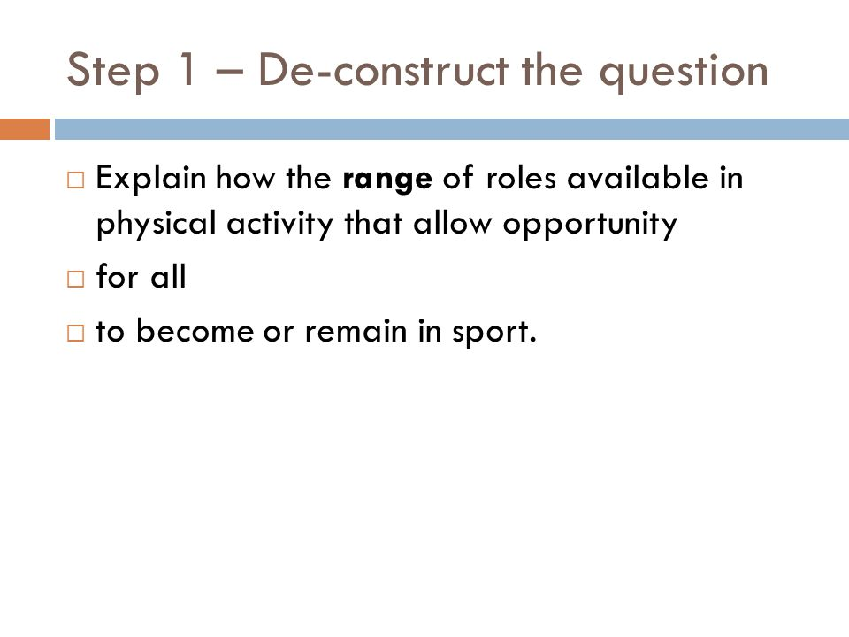 Step 1 – De-construct the question Explain how the range of roles available in physical activity that allow opportunity for all to become or remain in sport.