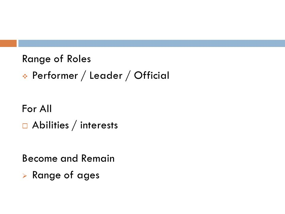 Range of Roles Performer / Leader / Official For All Abilities / interests Become and Remain Range of ages