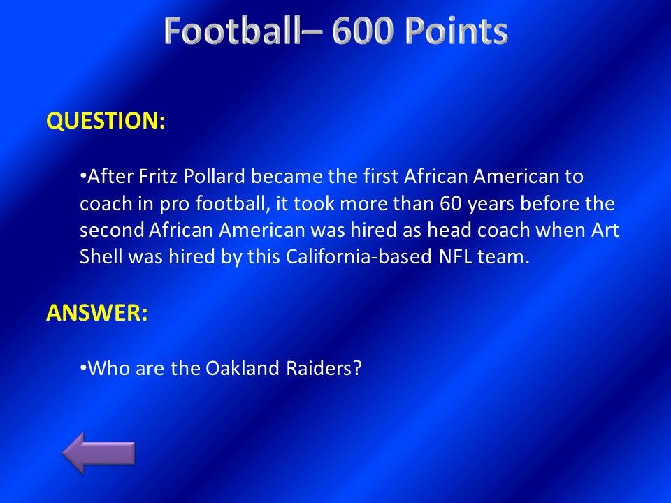 QUESTION: After Fritz Pollard became the first African American to coach in pro football, it took more than 60 years before the second African American was hired as head coach when Art Shell was hired by this California-based NFL team.