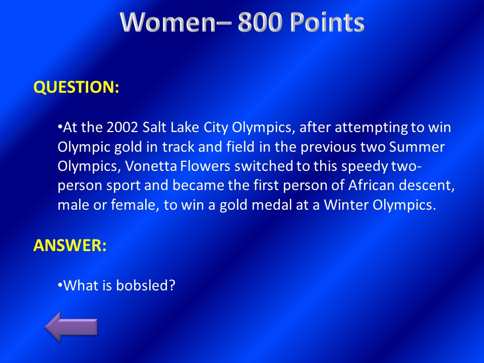 QUESTION: At the 2002 Salt Lake City Olympics, after attempting to win Olympic gold in track and field in the previous two Summer Olympics, Vonetta Flowers switched to this speedy two- person sport and became the first person of African descent, male or female, to win a gold medal at a Winter Olympics.