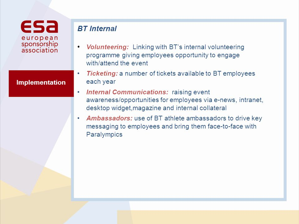 Implementation BT Internal Volunteering: Linking with BTs internal volunteering programme giving employees opportunity to engage with/attend the event Ticketing: a number of tickets available to BT employees each year Internal Communications: raising event awareness/opportunities for employees via e-news, intranet, desktop widget,magazine and internal collateral Ambassadors: use of BT athlete ambassadors to drive key messaging to employees and bring them face-to-face with Paralympics
