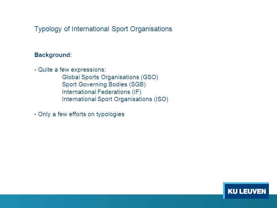 Typology of International Sport Organisations Background: - Quite a few expressions: Global Sports Organisations (GSO) Sport Governing Bodies (SGB) International Federations (IF) International Sport Organisations (ISO) - Only a few efforts on typologies