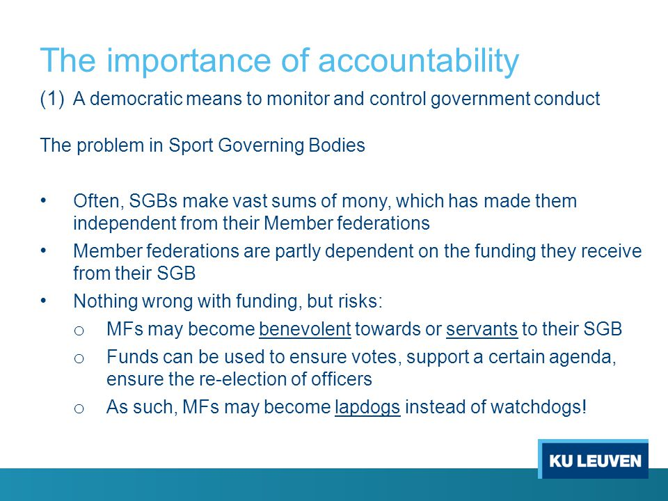 The importance of accountability (1) A democratic means to monitor and control government conduct The problem in Sport Governing Bodies Often, SGBs make vast sums of mony, which has made them independent from their Member federations Member federations are partly dependent on the funding they receive from their SGB Nothing wrong with funding, but risks: o MFs may become benevolent towards or servants to their SGB o Funds can be used to ensure votes, support a certain agenda, ensure the re-election of officers o As such, MFs may become lapdogs instead of watchdogs!