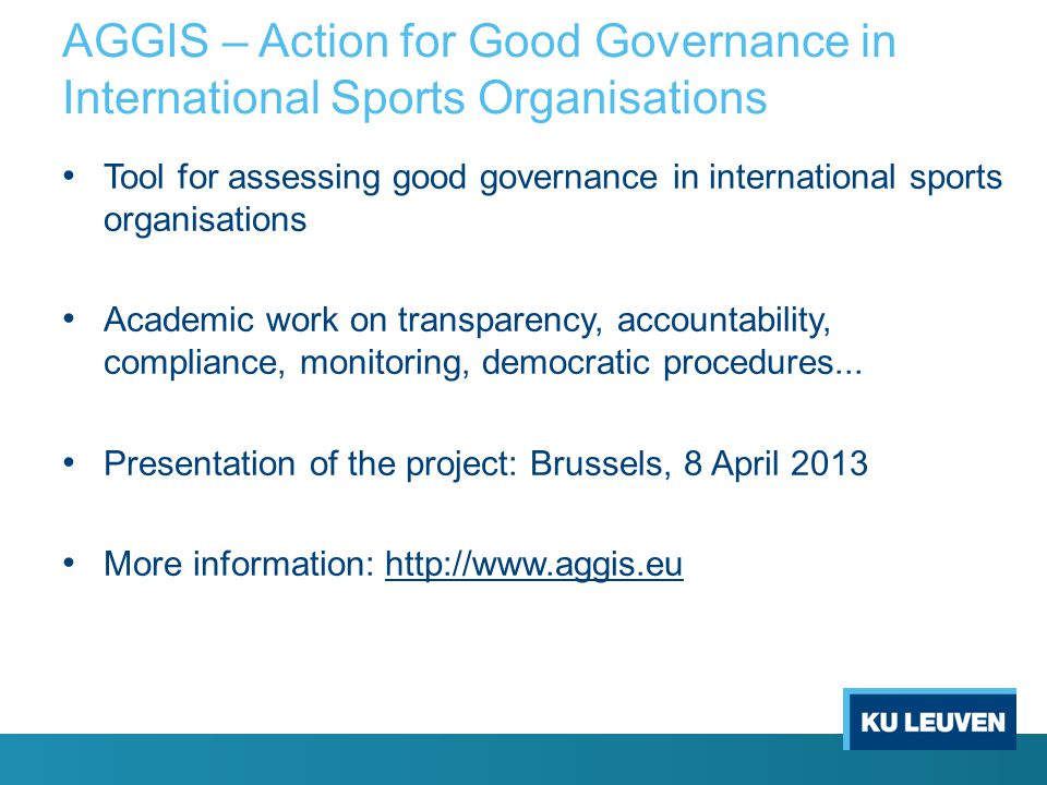 AGGIS – Action for Good Governance in International Sports Organisations Tool for assessing good governance in international sports organisations Academic work on transparency, accountability, compliance, monitoring, democratic procedures...