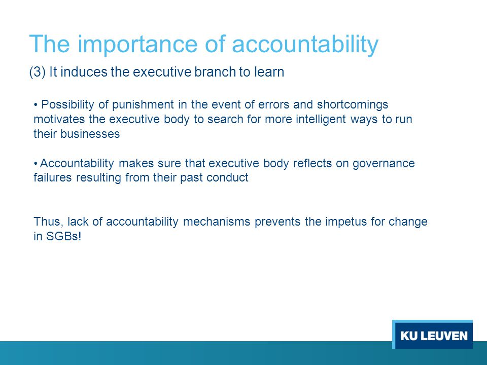 The importance of accountability (3) It induces the executive branch to learn Possibility of punishment in the event of errors and shortcomings motivates the executive body to search for more intelligent ways to run their businesses Accountability makes sure that executive body reflects on governance failures resulting from their past conduct Thus, lack of accountability mechanisms prevents the impetus for change in SGBs!