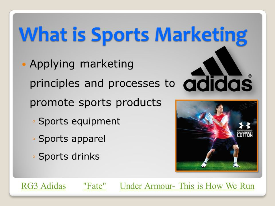 What is Sports Marketing Applying marketing principles and processes to promote sports products Sports equipment Sports apparel Sports drinks RG3 Adid