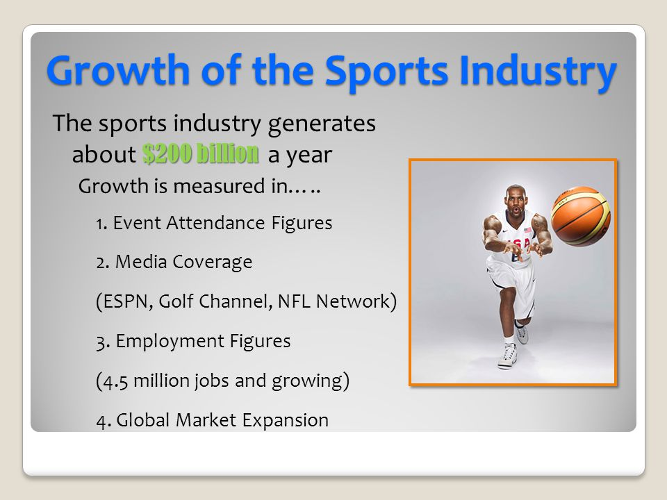 Growth of the Sports Industry $200 billion The sports industry generates about $200 billion a year Growth is measured in….. 1. Event Attendance Figure