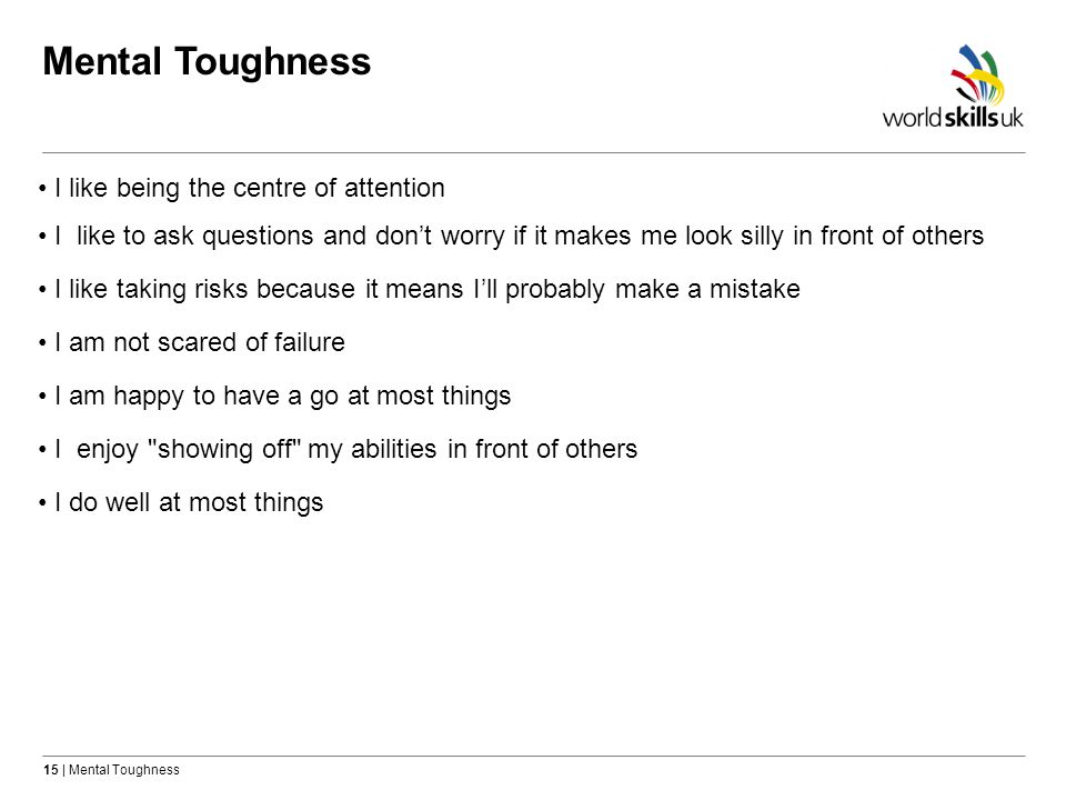 15   Mental Toughness Mental Toughness I like to ask questions and dont worry if it makes me look silly in front of others I like being the centre of