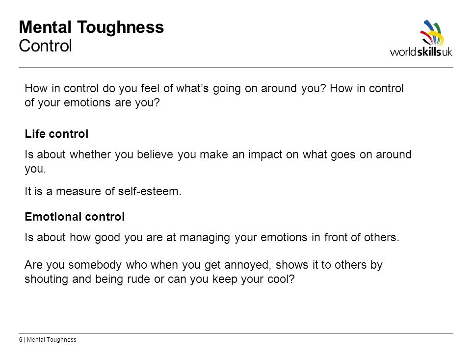 6 | Mental Toughness Mental Toughness Control How in control do you feel of whats going on around you.