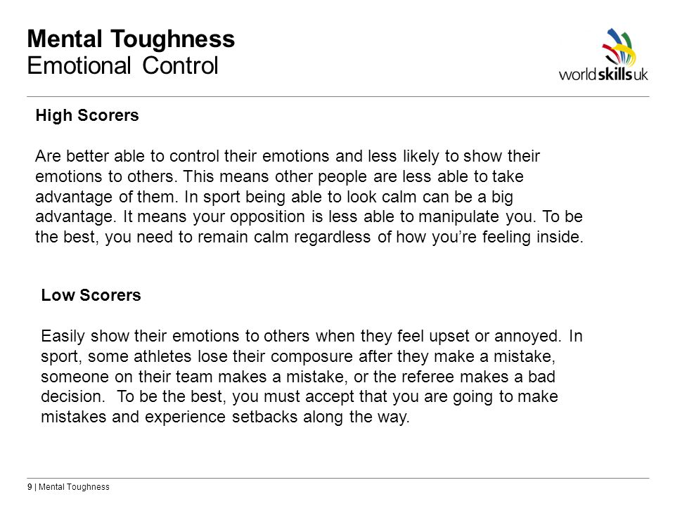 9 | Mental Toughness Mental Toughness Emotional Control High Scorers Are better able to control their emotions and less likely to show their emotions to others.