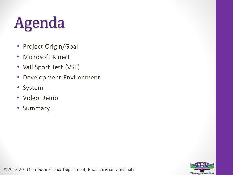 Agenda Project Origin/Goal Microsoft Kinect Vail Sport Test (VST) Development Environment System Video Demo Summary ©2012-2013 Computer Science Department, Texas Christian University
