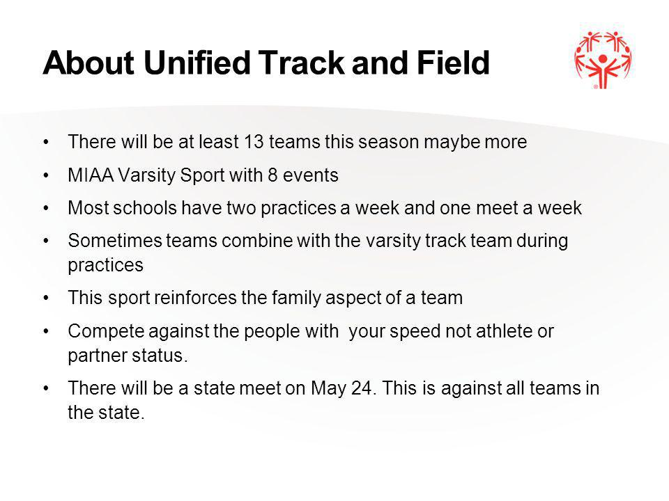 About Unified Track and Field There will be at least 13 teams this season maybe more MIAA Varsity Sport with 8 events Most schools have two practices a week and one meet a week Sometimes teams combine with the varsity track team during practices This sport reinforces the family aspect of a team Compete against the people with your speed not athlete or partner status.