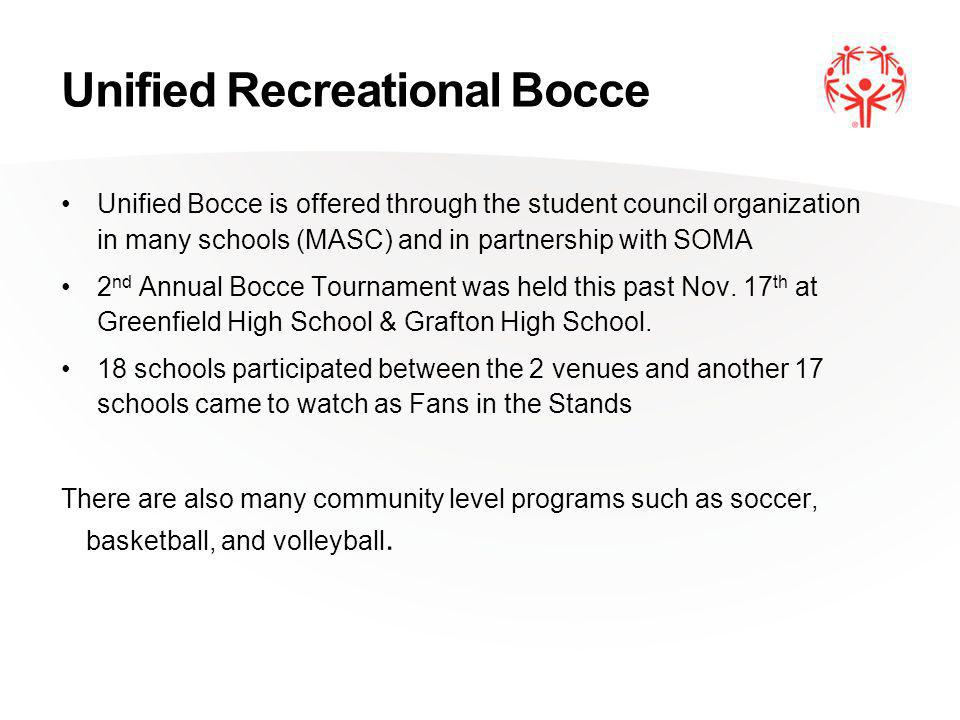 Unified Recreational Bocce Unified Bocce is offered through the student council organization in many schools (MASC) and in partnership with SOMA 2 nd Annual Bocce Tournament was held this past Nov.