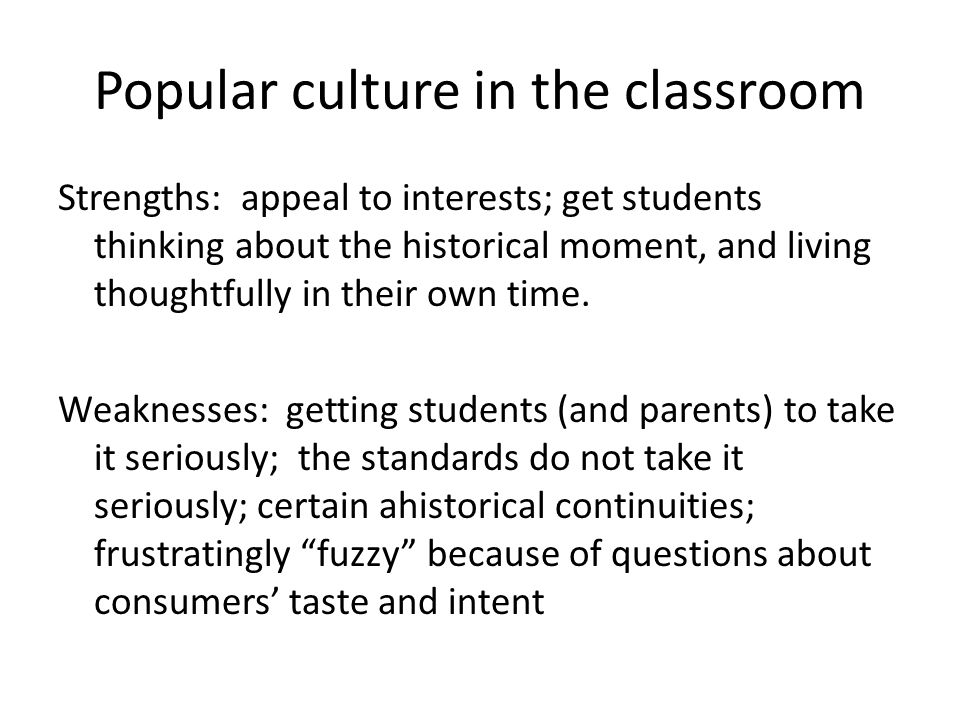 Popular culture in the classroom Strengths: appeal to interests; get students thinking about the historical moment, and living thoughtfully in their own time.