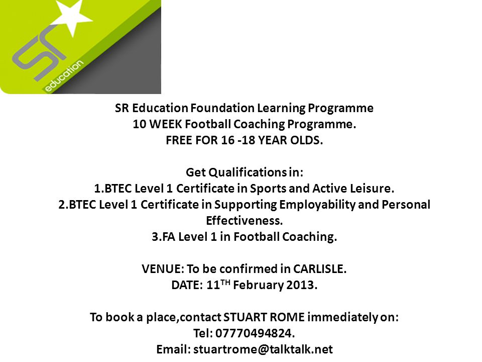 1.BTEC Level 1 Certificate in Sport and Active Leisure 2.BTEC Level 1 Certificate in Supporting Employability and Personal Effectiveness 3.FA level 1 Coaching Award 4.Delivered over 10 weeks with 16-18 hours contact per week and other GLH to make up the full GLH This programme provides three main qualifications