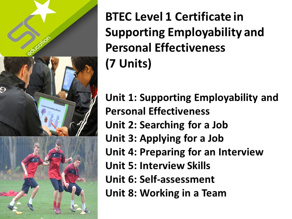 BTEC Level 1 Certificate in Supporting Employability and Personal Effectiveness (7 Units) Unit 1: Supporting Employability and Personal Effectiveness Unit 2: Searching for a Job Unit 3: Applying for a Job Unit 4: Preparing for an Interview Unit 5: Interview Skills Unit 6: Self-assessment Unit 8: Working in a Team