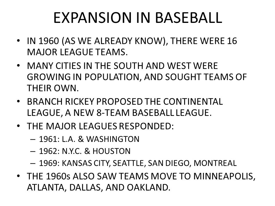 EXPANSION IN BASEBALL IN 1960 (AS WE ALREADY KNOW), THERE WERE 16 MAJOR LEAGUE TEAMS. MANY CITIES IN THE SOUTH AND WEST WERE GROWING IN POPULATION, AN