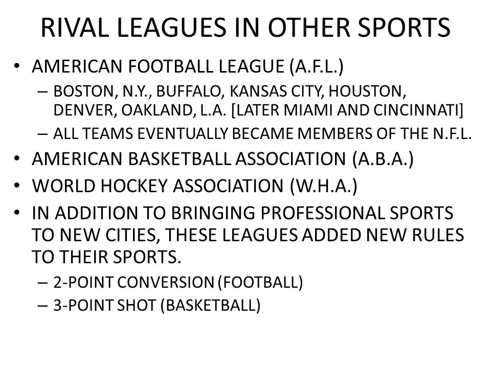 RIVAL LEAGUES IN OTHER SPORTS AMERICAN FOOTBALL LEAGUE (A.F.L.) – BOSTON, N.Y., BUFFALO, KANSAS CITY, HOUSTON, DENVER, OAKLAND, L.A. [LATER MIAMI AND