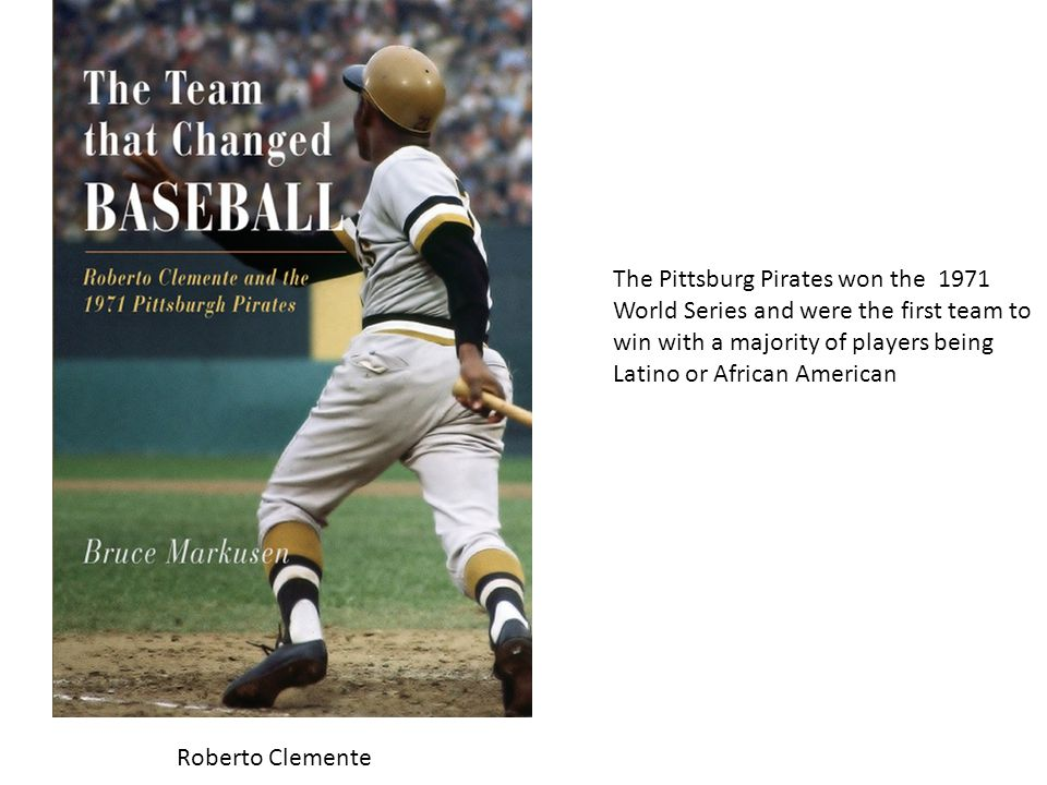 1969 mets 1971 pirates The Pittsburg Pirates won the 1971 World Series and were the first team to win with a majority of players being Latino or African American Roberto Clemente