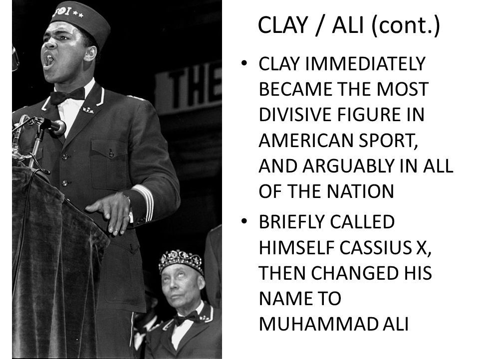 CLAY / ALI (cont.) CLAY IMMEDIATELY BECAME THE MOST DIVISIVE FIGURE IN AMERICAN SPORT, AND ARGUABLY IN ALL OF THE NATION BRIEFLY CALLED HIMSELF CASSIUS X, THEN CHANGED HIS NAME TO MUHAMMAD ALI