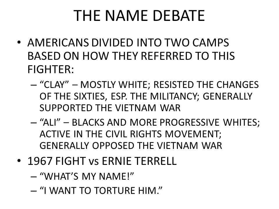 THE NAME DEBATE AMERICANS DIVIDED INTO TWO CAMPS BASED ON HOW THEY REFERRED TO THIS FIGHTER: – CLAY – MOSTLY WHITE; RESISTED THE CHANGES OF THE SIXTIE