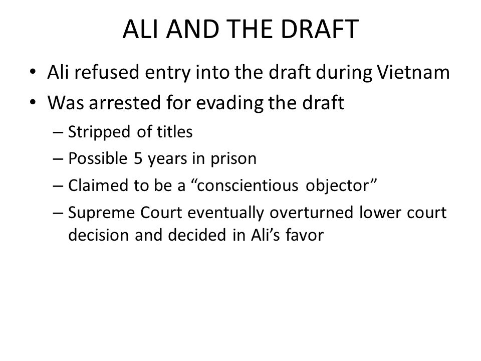 ALI AND THE DRAFT Ali refused entry into the draft during Vietnam Was arrested for evading the draft – Stripped of titles – Possible 5 years in prison – Claimed to be a conscientious objector – Supreme Court eventually overturned lower court decision and decided in Alis favor