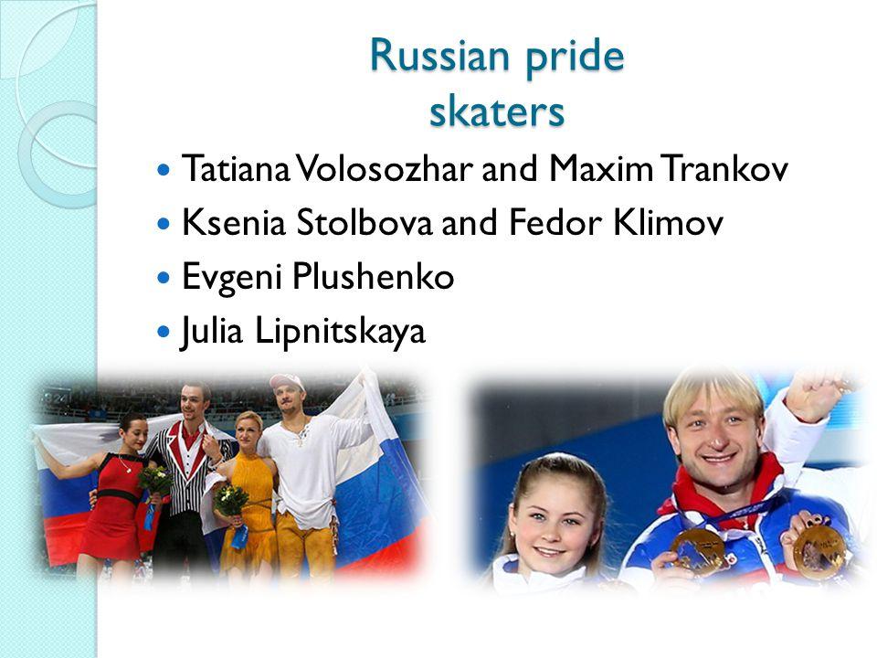 Russian pride skaters Tatiana Volosozhar and Maxim Trankov Ksenia Stolbova and Fedor Klimov Evgeni Plushenko Julia Lipnitskaya